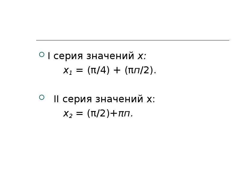 I серия значений х: х1 = (π/4) + (πп/2). II серия значений х: х2 = (π/2)+πп.