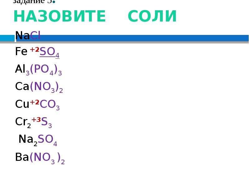 задание 5. НАЗОВИТЕ СОЛИ NaCl Fe +2SO4 Al3(PO4)3 Ca(NO3)2 Cu+2CO3 Cr2+3S3 Na2SO4 Ba(NO3 )2