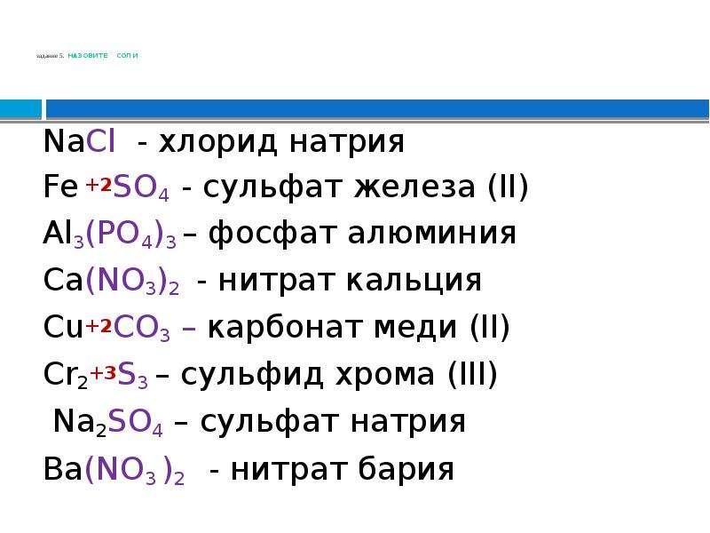 задание 5. НАЗОВИТЕ СОЛИ NaCl - хлорид натрия Fe +2SO4 - сульфат железа (II) Al3(PO4)3 – фосфат алюм