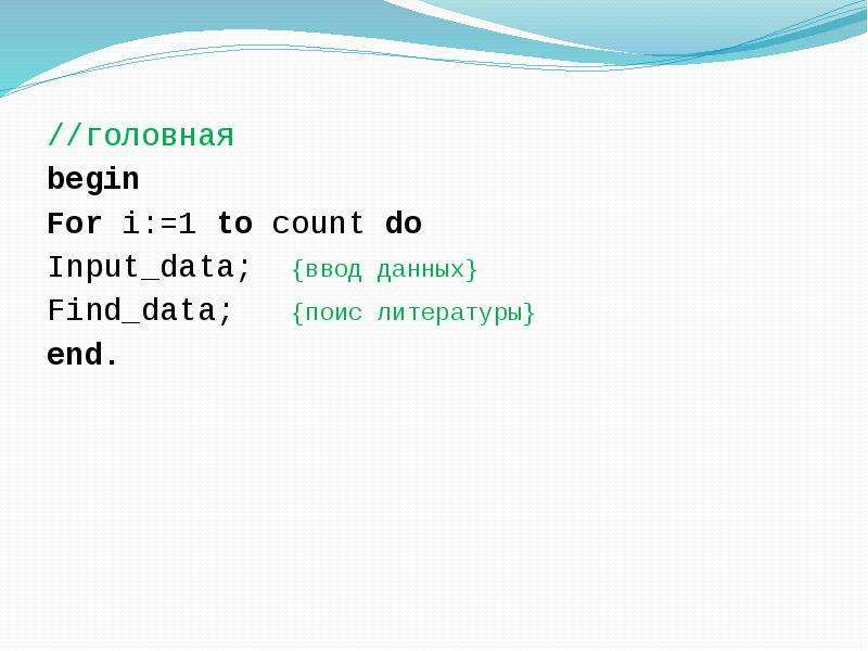 //головная begin For i:=1 to count do Input_data; {ввод данных} Find_data; {поис литературы} end.