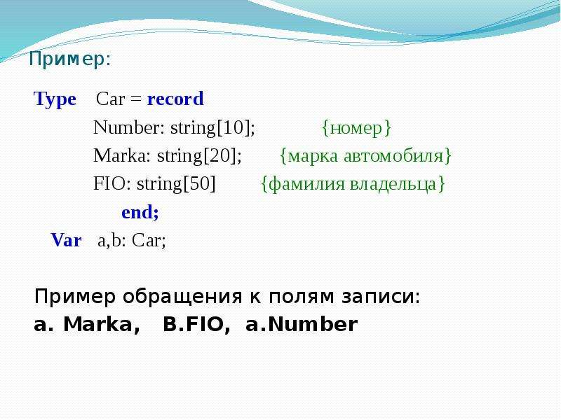 Пример: Type Car = record Number: string[10]; {номер} Marka: string[20]; {марка автомобиля} FIO: str