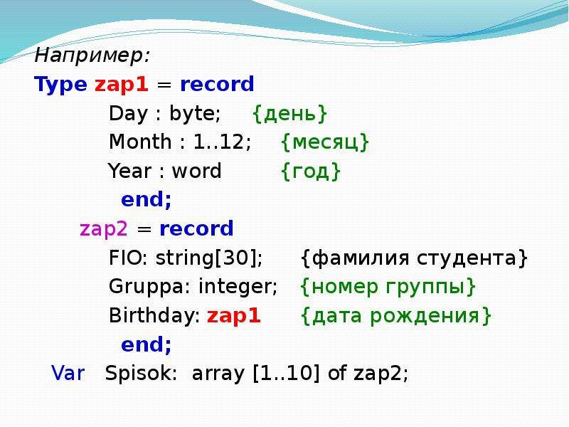 Например: Type zap1 = record Day : byte; {день} Month : 1. . 12; {месяц} Year : word {год} end; zap2