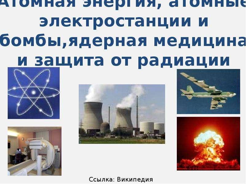Атомная энергия, атомные электростанции и бомбы,ядерная медицина и защита от радиации
