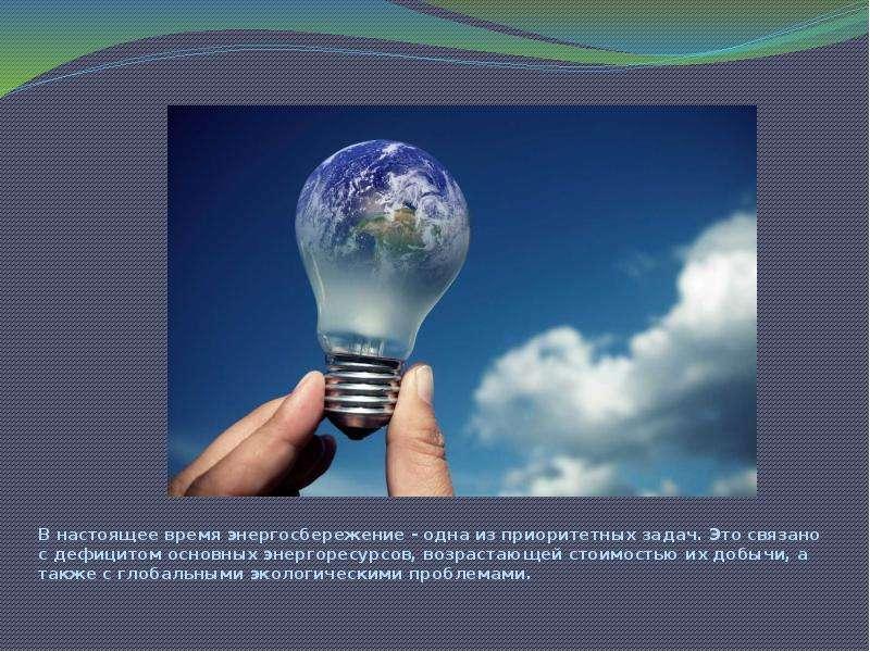 В настоящее время энергосбережение - одна из приоритетных задач. Это связано с дефицитом основных эн