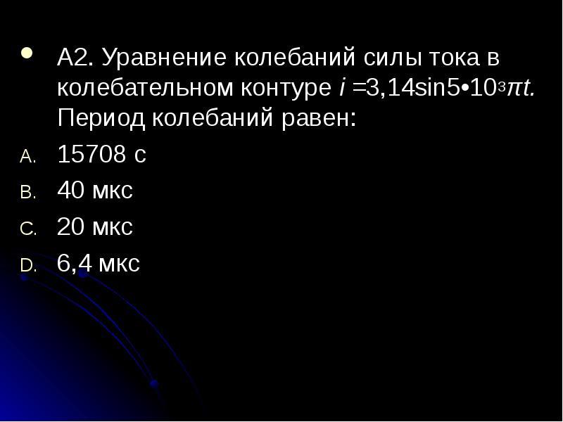 А2. Уравнение колебаний силы тока в колебательном контуре i =3,14sin5•103πt. Период колебаний равен:
