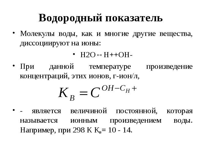 Водородный показатель Молекулы воды, как и многие другие вещества, диссоциируют на ионы: Н2О↔Н++ОН-
