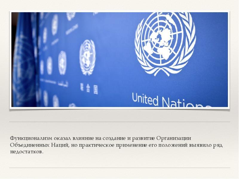 Функционализм оказал влияние на создание и развитие Организации Объединенных Наций, но практическое