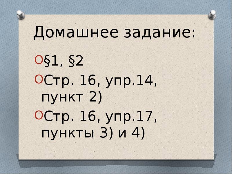 Домашнее задание: §1, §2 Стр. 16, упр. 14, пункт 2) Стр. 16, упр. 17, пункты 3) и 4)