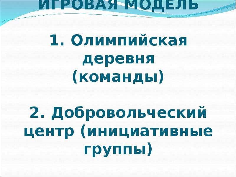 ИГРОВАЯ МОДЕЛЬ 1. Олимпийская деревня (команды) 2. Добровольческий центр (инициативные группы)