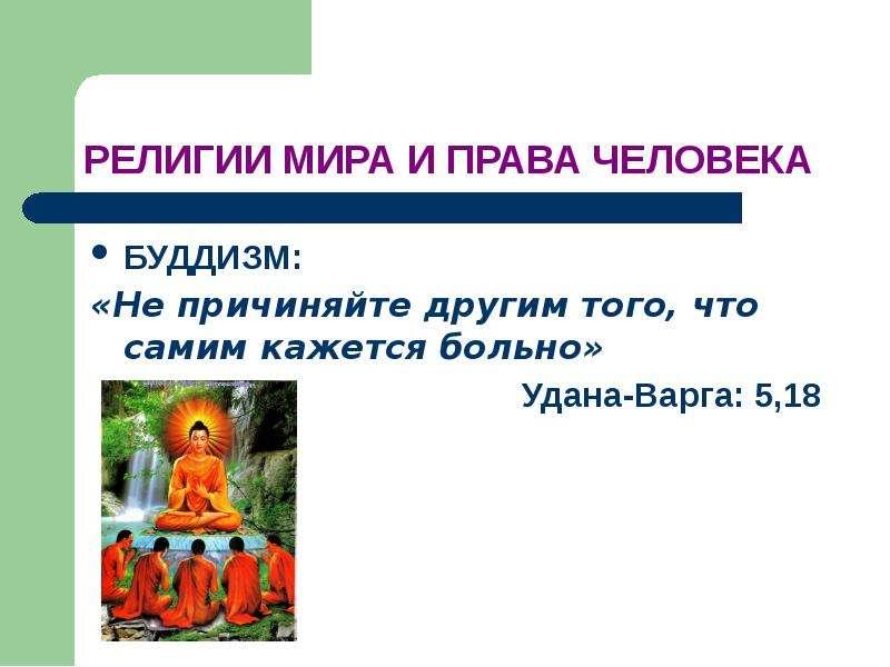 РЕЛИГИИ МИРА И ПРАВА ЧЕЛОВЕКА БУДДИЗМ: «Не причиняйте другим того, что самим кажется больно» Удана-В