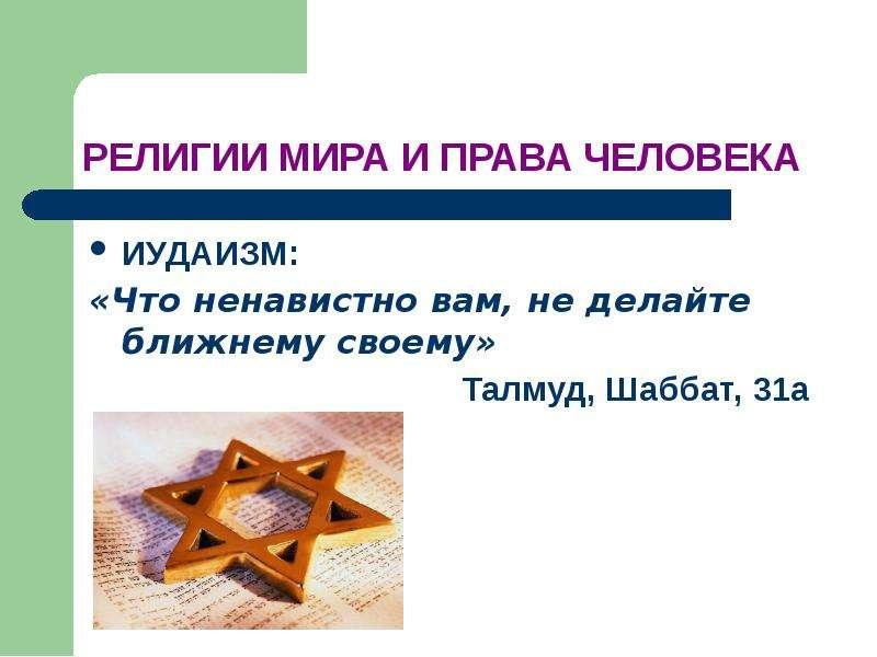 РЕЛИГИИ МИРА И ПРАВА ЧЕЛОВЕКА ИУДАИЗМ: «Что ненавистно вам, не делайте ближнему своему» Талмуд, Шабб
