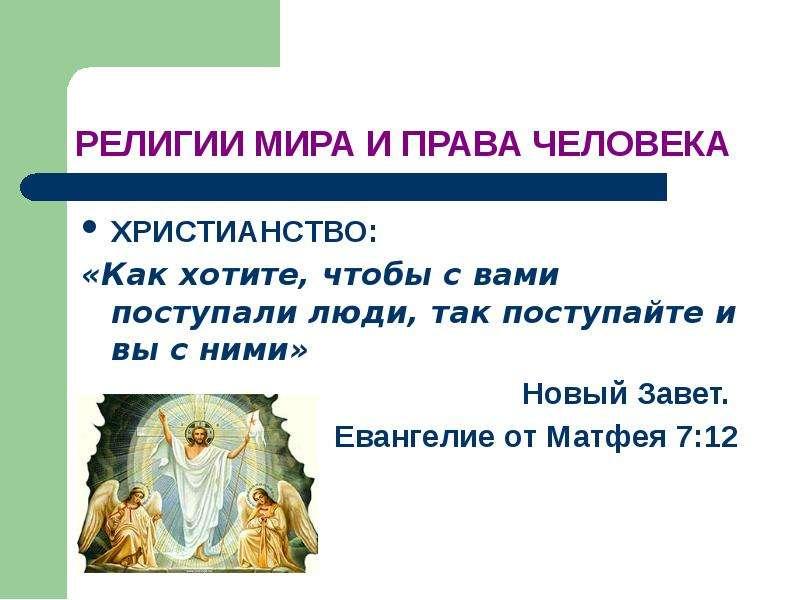 РЕЛИГИИ МИРА И ПРАВА ЧЕЛОВЕКА ХРИСТИАНСТВО: «Как хотите, чтобы с вами поступали люди, так поступайте