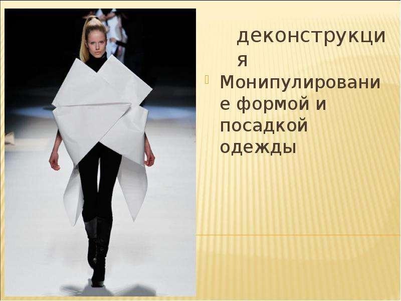 деконструкция Монипулирование формой и посадкой одежды