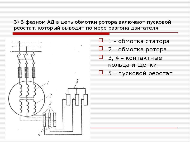 3) В фазном АД в цепь обмотки ротора включают пусковой реостат, который выводят по мере разгона двиг