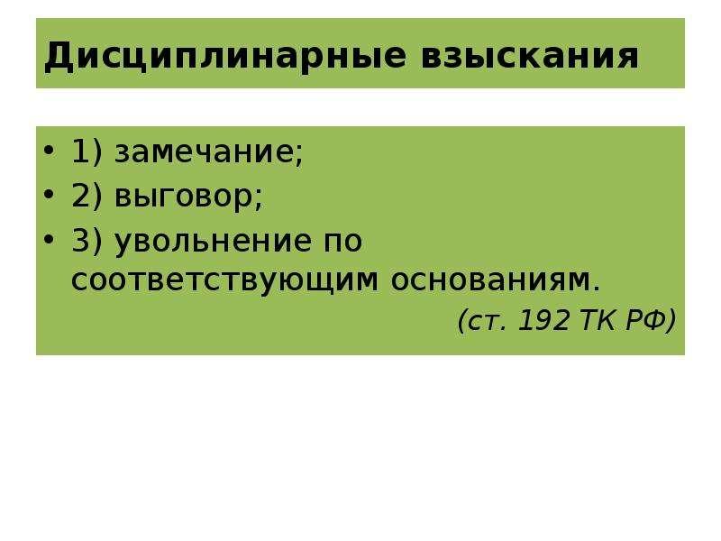 Дисциплинарные взыскания 1) замечание; 2) выговор; 3) увольнение по соответствующим основаниям. (ст.