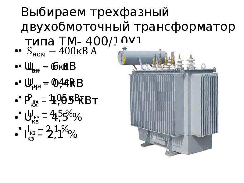 Выбираем трехфазный двухобмоточный трансформатор типа ТМ- 400/10У1 Uвн – 6 кВ Uнн – 0,4кВ Ркх – 1,05