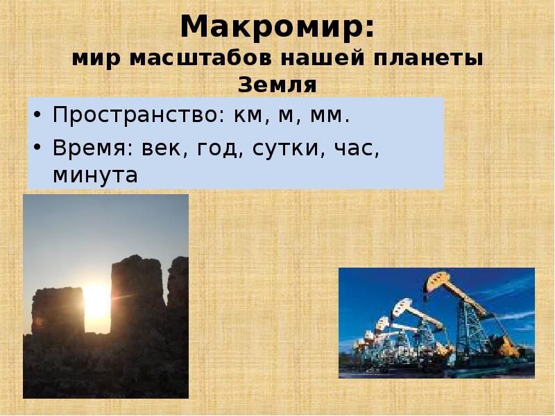Макромир: мир масштабов нашей планеты Земля Пространство: км, м, мм. Время: век, год, сутки, час, ми