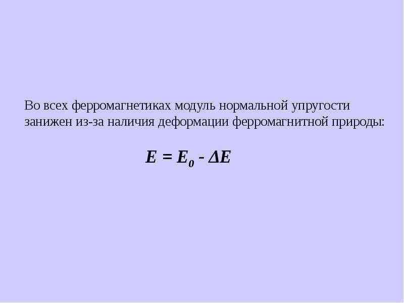 Во всех ферромагнетиках модуль нормальной упругости занижен из-за наличия деформации ферромагнитной