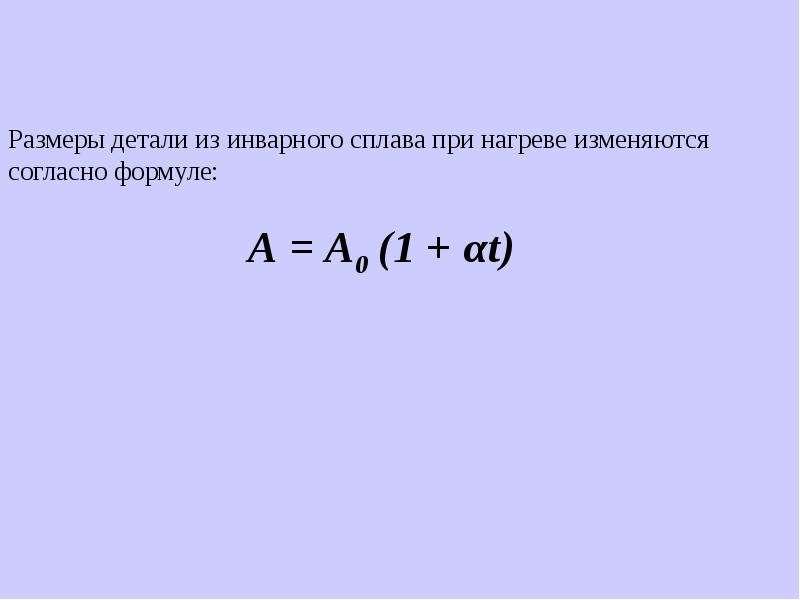 Размеры детали из инварного сплава при нагреве изменяются согласно формуле: А = А0 (1 + αt)