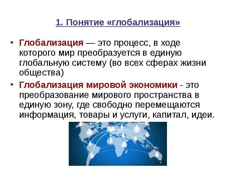1. Понятие «глобализация» Глобализация — это процесс, в ходе которого мир преобразуется в единую гло