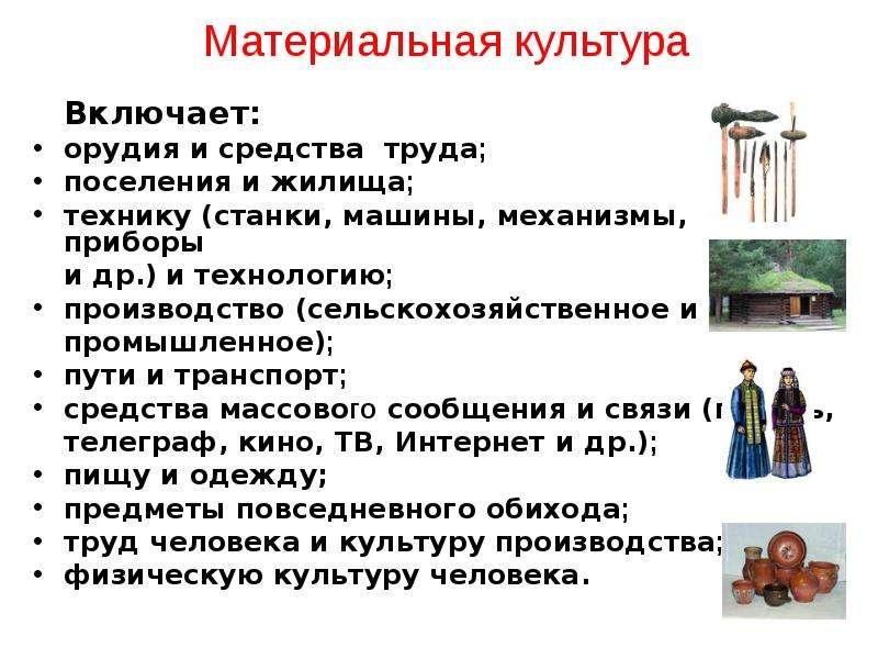 Материальная культура Включает: орудия и средства труда; поселения и жилища; технику (станки, машины