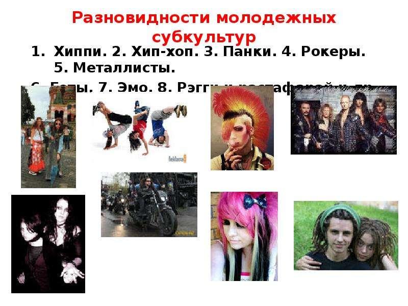 Разновидности молодежных субкультур Хиппи. 2. Хип-хоп. 3. Панки. 4. Рокеры. 5. Металлисты. 6. Готы.