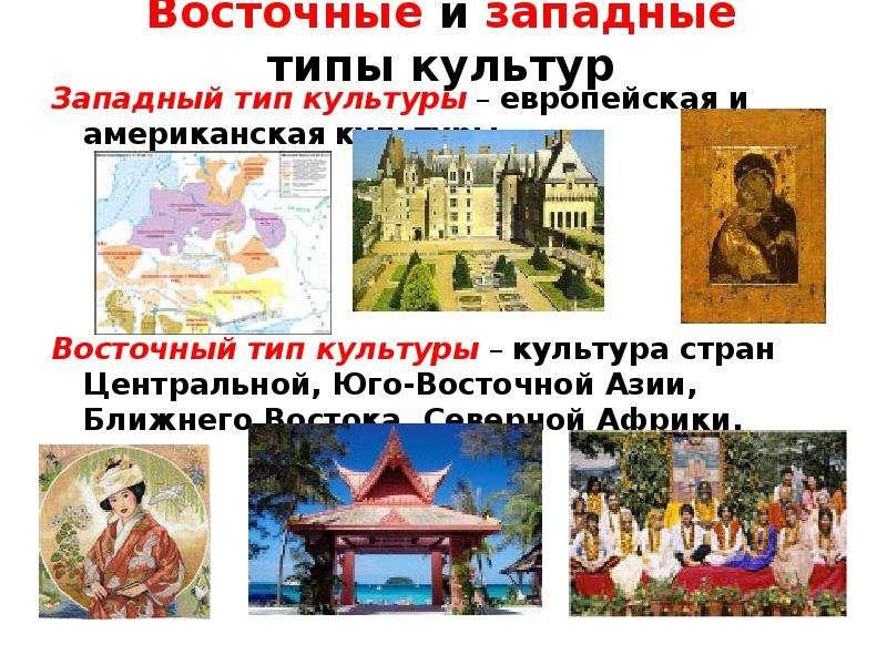 Восточные и западные типы культур Западный тип культуры – европейская и американская культуры. Восто