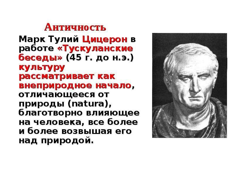 Античность Марк Тулий Цицерон в работе «Тускуланские беседы» (45 г. до н. э. ) культуру рассматривае