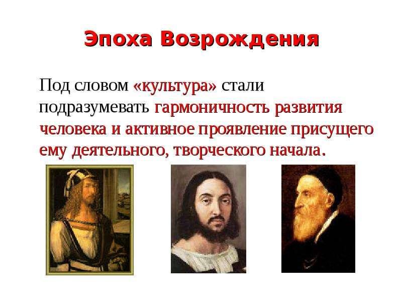 Эпоха Возрождения Под словом «культура» стали подразумевать гармоничность развития человека и активн