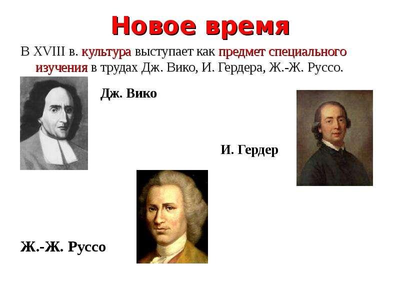 Новое время В XVIII в. культура выступает как предмет специального изучения в трудах Дж. Вико, И. Ге