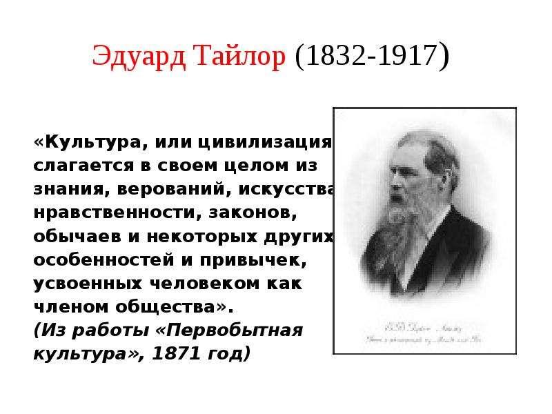 Эдуард Тайлор (1832-1917) «Культура, или цивилизация…, слагается в своем целом из знания, верований,