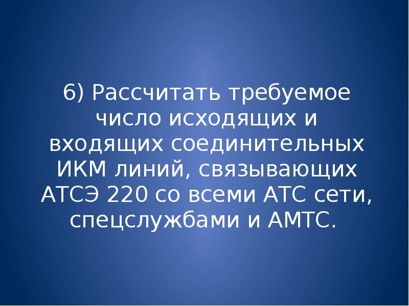 6) Рассчитать требуемое число исходящих и входящих соединительных ИКМ линий, связывающих АТСЭ 220 со