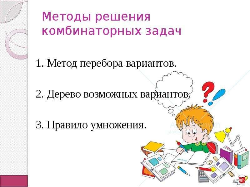 Методы решения комбинаторных задач 1. Метод перебора вариантов. 2. Дерево возможных вариантов. 3. Пр