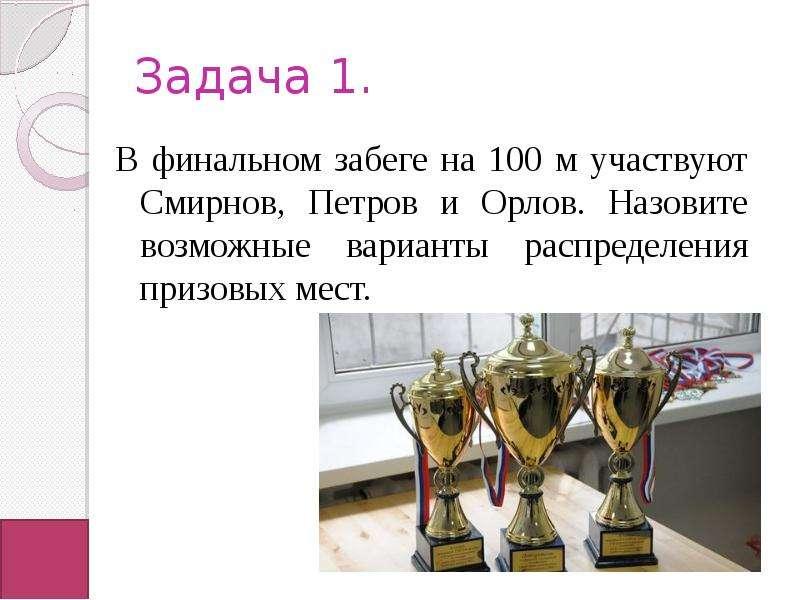 Задача 1. В финальном забеге на 100 м участвуют Смирнов, Петров и Орлов. Назовите возможные варианты