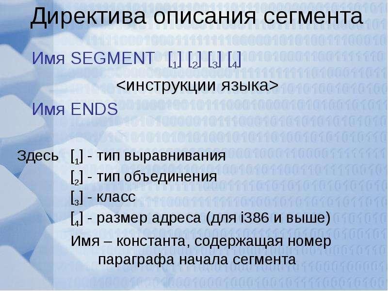 Директива описания сегмента Имя SEGMENT [1] [2] [3] [4] <инструкции языка> Имя ENDS Здесь [1]