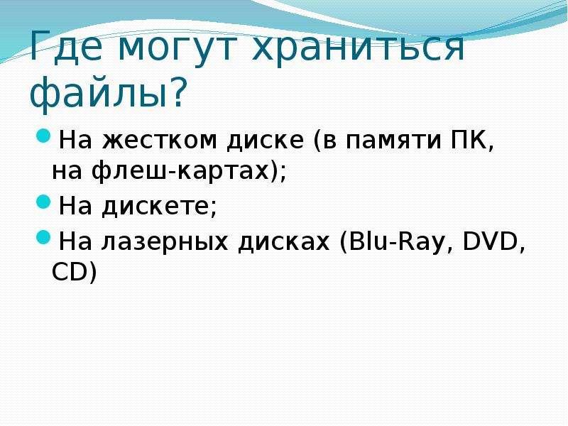 Где могут храниться файлы? На жестком диске (в памяти ПК, на флеш-картах); На дискете; На лазерных д
