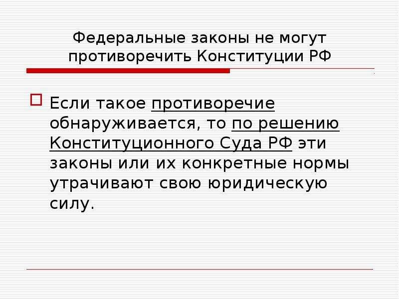 Федеральные законы не могут противоречить Конституции РФ Если такое противоречие обнаруживается, то