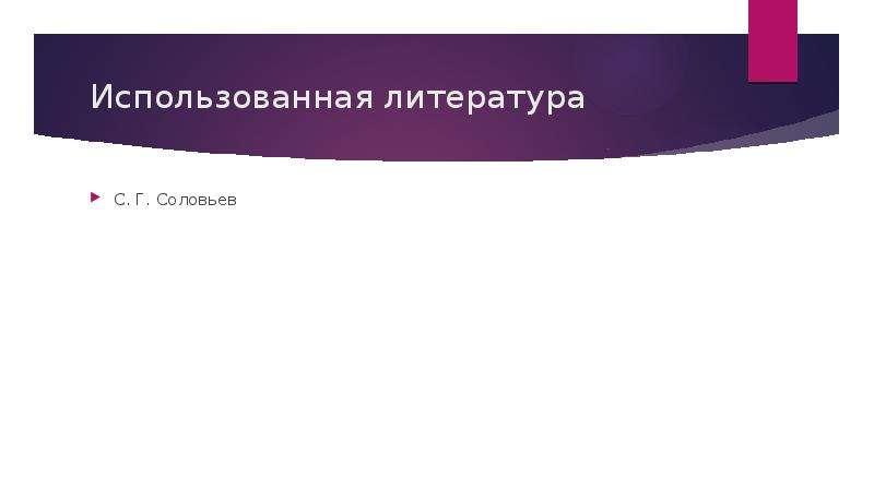 Использованная литература С. Г. Соловьев