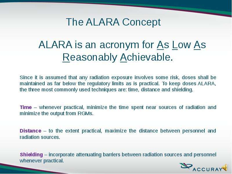 ALARA is an acronym for As Low As Reasonably Achievable. Since it is assumed that any radiation expo