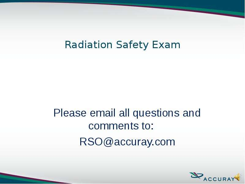 Radiation Safety Exam Please email all questions and comments to: RSO@accuray. com