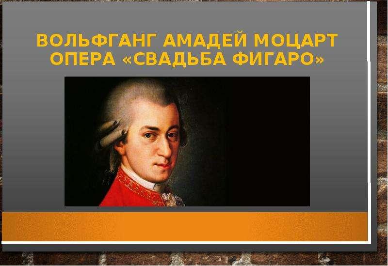 Презентация Вольфганг Амадей Моцарт. Опера «Свадьба Фигаро»