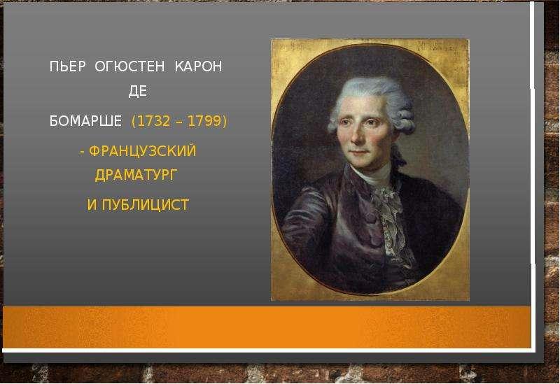 ПЬЕР ОГЮСТЕН КАРОН ДЕ БОМАРШЕ (1732 – 1799) - ФРАНЦУЗСКИЙ ДРАМАТУРГ И ПУБЛИЦИСТ