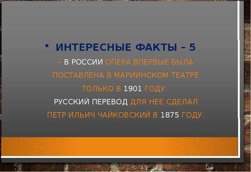 ИНТЕРЕСНЫЕ ФАКТЫ – 5 - В РОССИИ ОПЕРА ВПЕРВЫЕ БЫЛА ПОСТАВЛЕНА В МАРИИНСКОМ ТЕАТРЕ ТОЛЬКО В 1901 ГОДУ