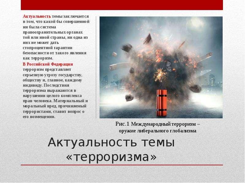 Актуальность темы «терроризма» Актуальность темы заключается в том, что какой бы совершенной ни была