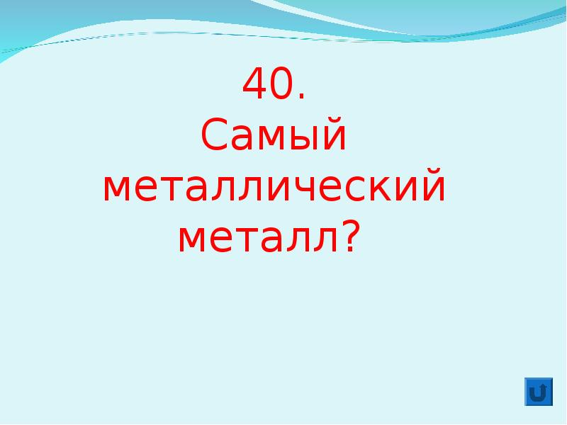 40. Самый металлический металл?