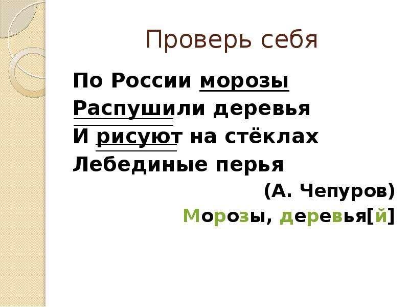 Проверь себя По России морозы Распушили деревья И рисуют на стёклах Лебединые перья (А. Чепуров) Мор