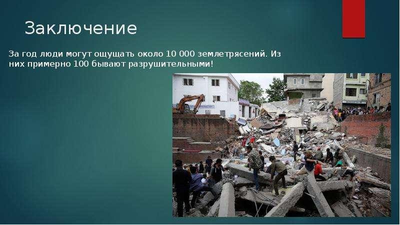Заключение За год люди могут ощущать около 10 000 землетрясений. Из них примерно 100 бывают разрушит
