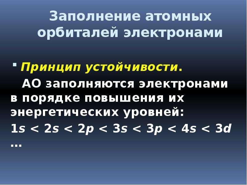 Заполнение атомных орбиталей электронами Принцип устойчивости. АО заполняются электронами в порядке