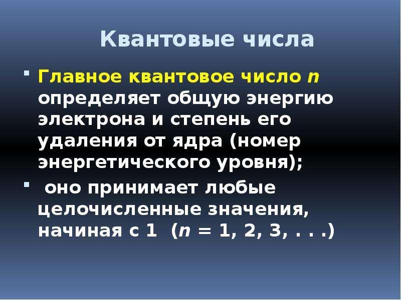 Квантовые числа Главное квaнтовое число n определяет общую энергию электрона и степень его удаления