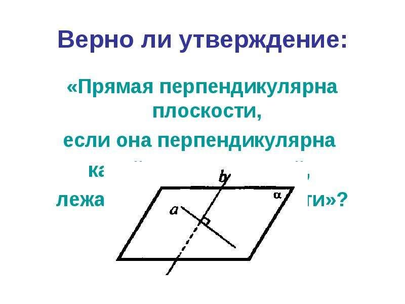 Верно ли утверждение: «Прямая перпендикулярна плоскости, если она перпендикулярна какой-нибудь прямо
